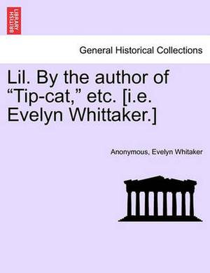 Lil. by the Author of  Tip-Cat,  Etc. [I.E. Evelyn Whittaker.]