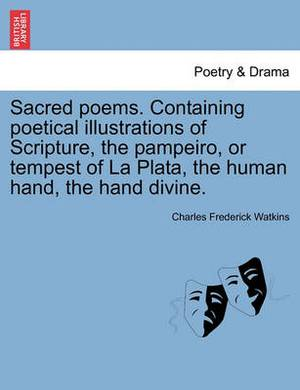 Sacred Poems. Containing Poetical Illustrations of Scripture, the Pampeiro, or Tempest of La Plata, the Human Hand, the Hand Divine.