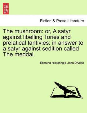 The Mushroom: Or, a Satyr Against Libelling Tories and Prelatical Tantivies: In Answer to a Satyr Against Sedition Called the Meddal.