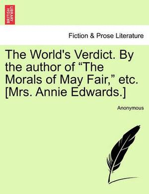 The World's Verdict. by the Author of  The Morals of May Fair,  Etc. [Mrs. Annie Edwards.]