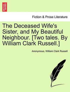 The Deceased Wife's Sister, and My Beautiful Neighbour. [Two Tales. by William Clark Russell.]