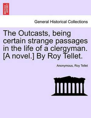 The Outcasts, Being Certain Strange Passages in the Life of a Clergyman. [A Novel.] by Roy Tellet.