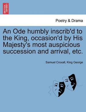 An Ode Humbly Inscrib'd to the King, Occasion'd by His Majesty's Most Auspicious Succession and Arrival, Etc.