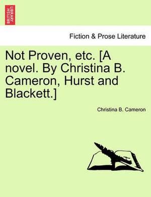 Not Proven, Etc. [A Novel. by Christina B. Cameron, Hurst and Blackett.]