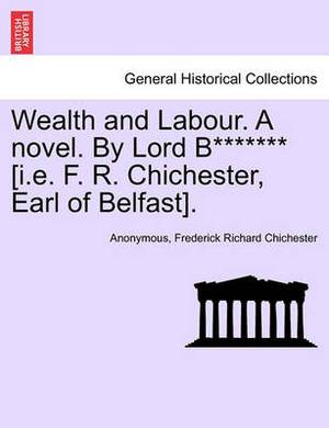 Wealth and Labour. a Novel. by Lord B******* [I.E. F. R. Chichester, Earl of Belfast].