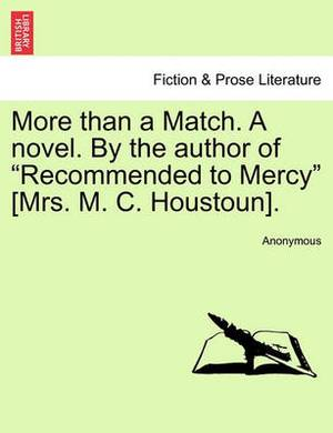 More Than a Match. a Novel. by the Author of  Recommended to Mercy  [Mrs. M. C. Houstoun].