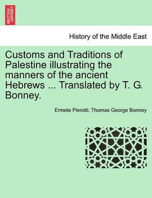 Customs and Traditions of Palestine Illustrating the Manners of the Ancient Hebrews ... Translated by T. G. Bonney.