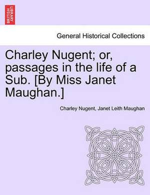Charley Nugent; Or, Passages in the Life of a Sub. [By Miss Janet Maughan.]