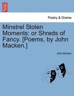 Minstrel Stolen Moments: Or Shreds of Fancy. [Poems, by John Macken.]