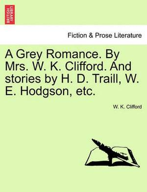 A Grey Romance. by Mrs. W. K. Clifford. and Stories by H. D. Traill, W. E. Hodgson, Etc.