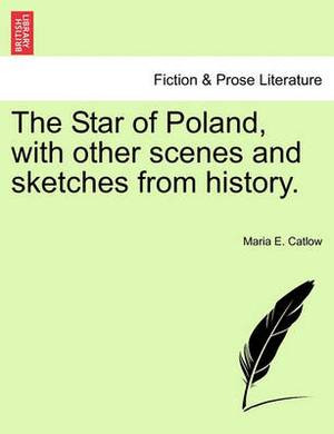 The Star of Poland, with Other Scenes and Sketches from History.