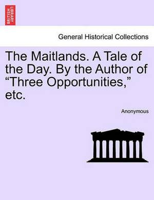 The Maitlands. a Tale of the Day. by the Author of  Three Opportunities,  Etc.