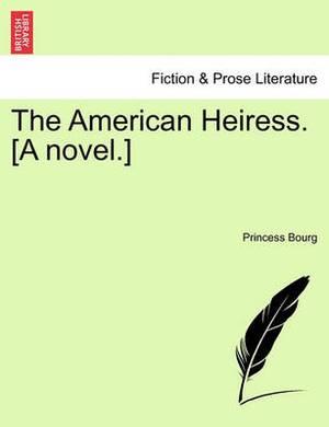 The American Heiress. [A Novel.]