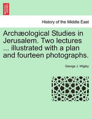 Arch Ological Studies in Jerusalem. Two Lectures ... Illustrated with a Plan and Fourteen Photographs.