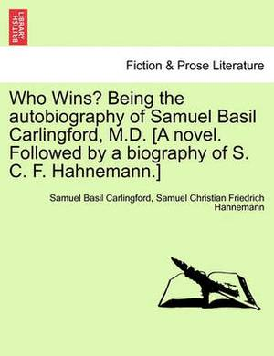 Who Wins? Being the Autobiography of Samuel Basil Carlingford, M.D. [A Novel. Followed by a Biography of S. C. F. Hahnemann.]