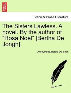 The Sisters Lawless. a Novel. by the Author of  Rosa Noel  [Bertha de Jongh].