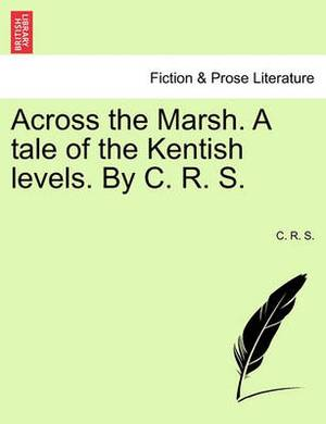 Across the Marsh. a Tale of the Kentish Levels. by C. R. S.