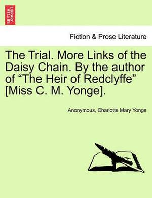 The Trial. More Links of the Daisy Chain. by the Author of  The Heir of Redclyffe  [Miss C. M. Yonge].