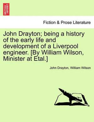John Drayton; Being a History of the Early Life and Development of a Liverpool Engineer. [By William Wilson, Minister at Etal.]