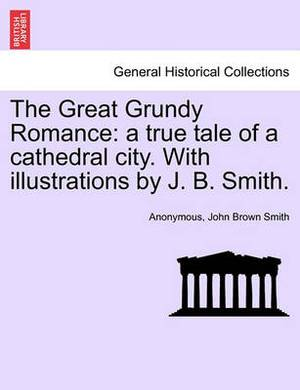 The Great Grundy Romance: A True Tale of a Cathedral City. with Illustrations by J. B. Smith.