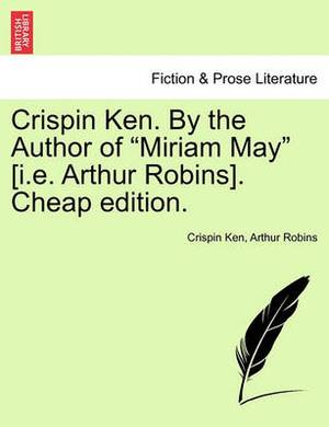 Crispin Ken. by the Author of  Miriam May  [I.E. Arthur Robins]. Cheap Edition.