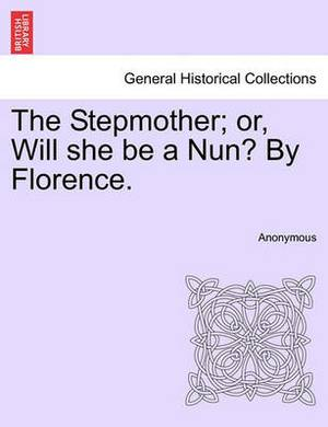The Stepmother; Or, Will She Be a Nun? by Florence.