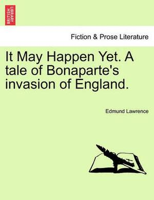 It May Happen Yet. a Tale of Bonaparte's Invasion of England.