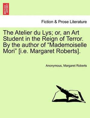 The Atelier Du Lys; Or, an Art Student in the Reign of Terror. by the Author of  Mademoiselle Mori  [I.E. Margaret Roberts].