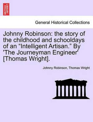 Johnny Robinson: The Story of the Childhood and Schooldays of an  Intelligent Artisan.  by 'The Journeyman Engineer' [Thomas Wright].