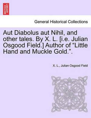Aut Diabolus Aut Nihil, and Other Tales. by X. L. [I.E. Julian Osgood Field.] Author of Little Hand and Muckle Gold..
