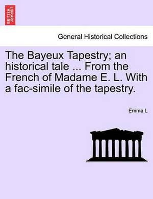 The Bayeux Tapestry; An Historical Tale ... from the French of Madame E. L. with a Fac-Simile of the Tapestry.