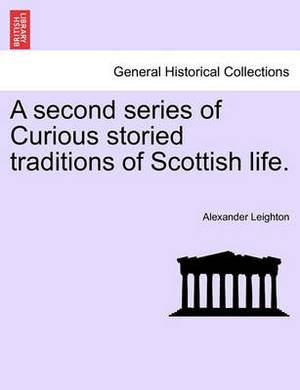 A Second Series of Curious Storied Traditions of Scottish Life.