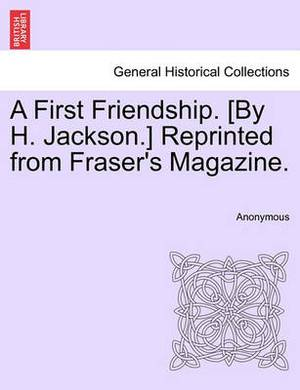 A First Friendship. [By H. Jackson.] Reprinted from Fraser's Magazine.