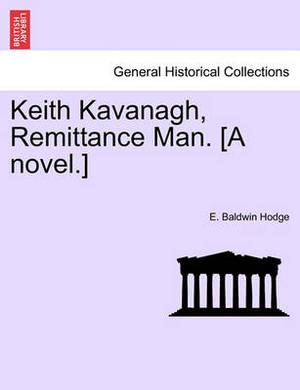 Keith Kavanagh, Remittance Man. [A Novel.]