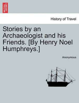 Stories by an Archaeologist and His Friends. [By Henry Noel Humphreys.]