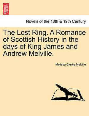 The Lost Ring. a Romance of Scottish History in the Days of King James and Andrew Melville.
