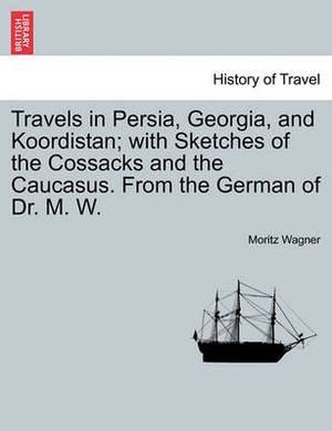 Travels in Persia, Georgia, and Koordistan; With Sketches of the Cossacks and the Caucasus. from the German of Dr. M. W. Vol. II.