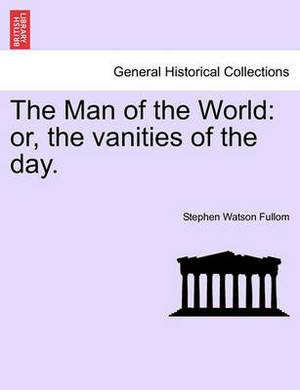 The Man of the World: Or, the Vanities of the Day.
