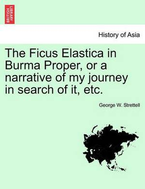 The Ficus Elastica in Burma Proper, or a Narrative of My Journey in Search of It, Etc.