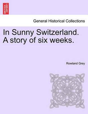 In Sunny Switzerland. a Story of Six Weeks.