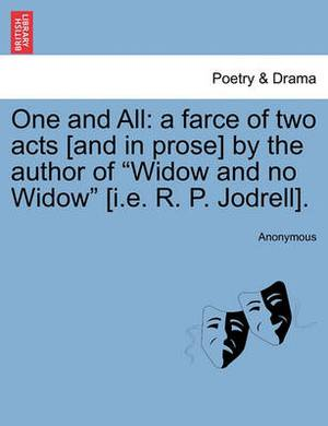 One and All: A Farce of Two Acts [And in Prose] by the Author of  Widow and No Widow  [I.E. R. P. Jodrell].