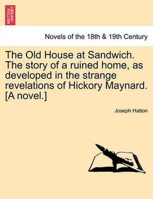 The Old House at Sandwich. the Story of a Ruined Home, as Developed in the Strange Revelations of Hickory Maynard. [A Novel.]