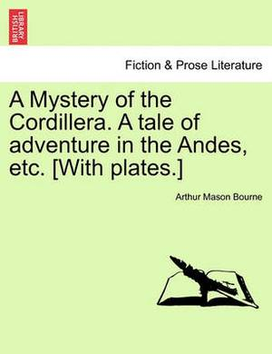 A Mystery of the Cordillera. a Tale of Adventure in the Andes, Etc. [With Plates.]