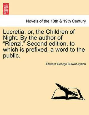 Lucretia; Or, the Children of Night. by the Author of Rienzi. Second Edition, to Which Is Prefixed, a Word to the Public.