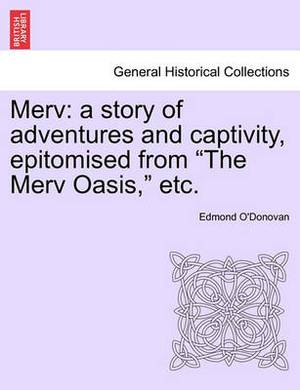 Merv: A Story of Adventures and Captivity, Epitomised from the Merv Oasis, Etc.