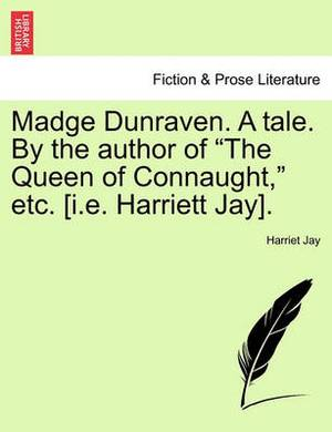 Madge Dunraven. a Tale. by the Author of  The Queen of Connaught,  Etc. [I.E. Harriett Jay].