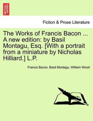 The Works of Francis Bacon ... a New Edition: By Basil Montagu, Esq. [With a Portrait from a Miniature by Nicholas Hilliard.] L.P. Vol. XI. a New Edition.