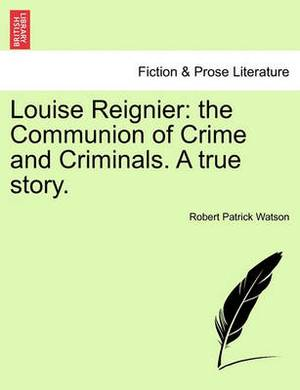 Louise Reignier: The Communion of Crime and Criminals. a True Story.