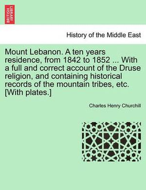 Mount Lebanon. a Ten Years Residence, from 1842 to 1852 ... with a Full and Correct Account of the Druse Religion, and Containing Historical Records of the Mountain Tribes, Etc. [With Plates.]