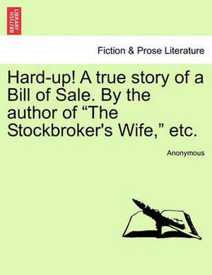 Hard-Up! a True Story of a Bill of Sale. by the Author of  The Stockbroker's Wife,  Etc.
